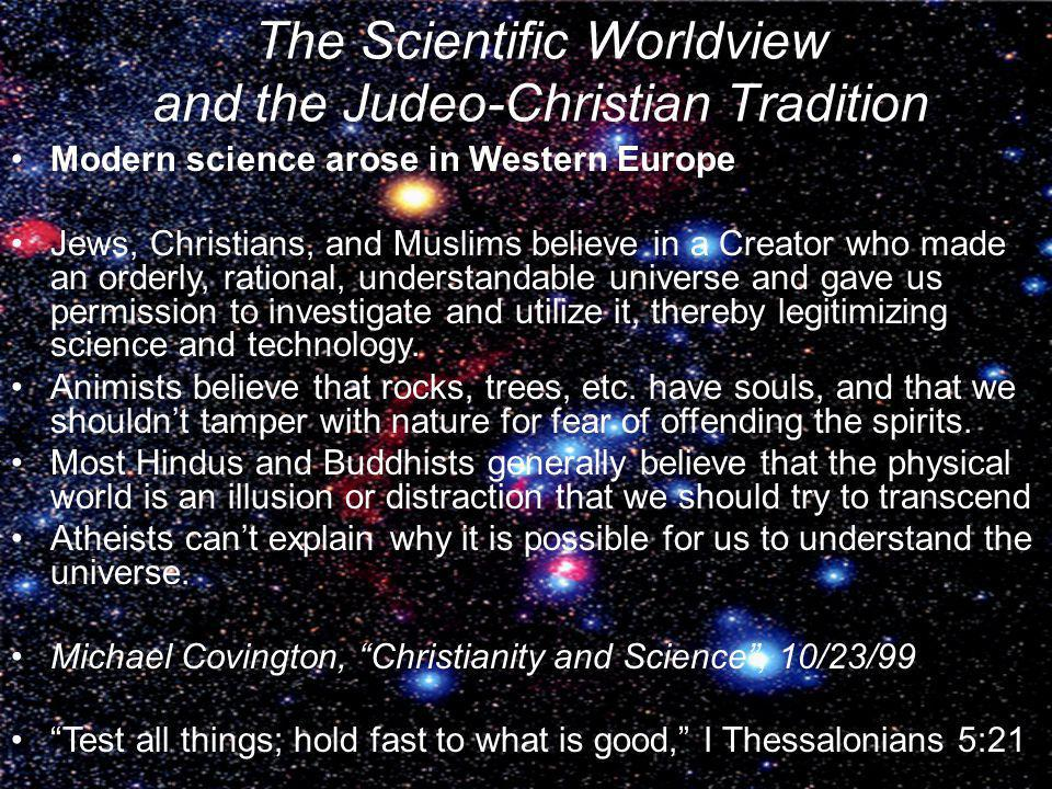 The Scientific Worldview and the Judeo-Christian Tradition Modern science arose in Western Europe Jews, Christians, and Muslims believe in a Creator w