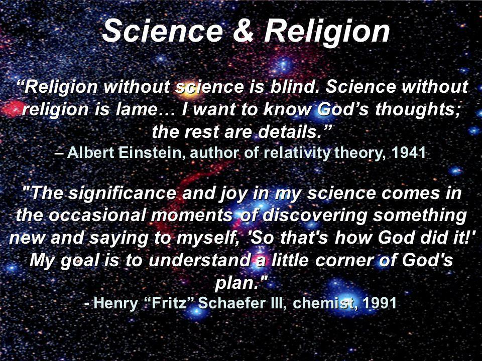 Religion without science is blind. Science without religion is lame… I want to know Gods thoughts; the rest are details. – Albert Einstein, author of