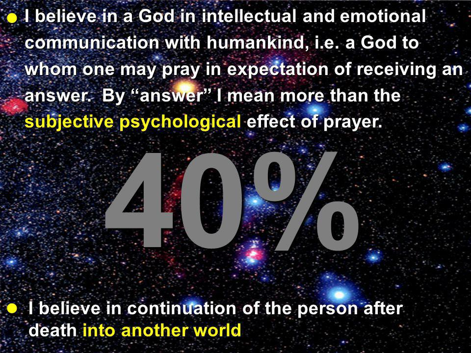 I believe in a God in intellectual and emotional communication with humankind, i.e. a God to whom one may pray in expectation of receiving an answer.