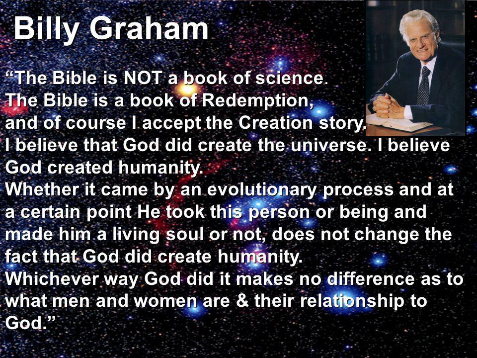 Billy Graham The Bible is NOT a book of science. The Bible is a book of Redemption, and of course I acceptthe Creation story. and of course I accept t