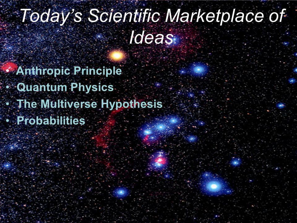 Todays Scientific Marketplace of Ideas Anthropic Principle Quantum Physics The Multiverse Hypothesis Probabilities