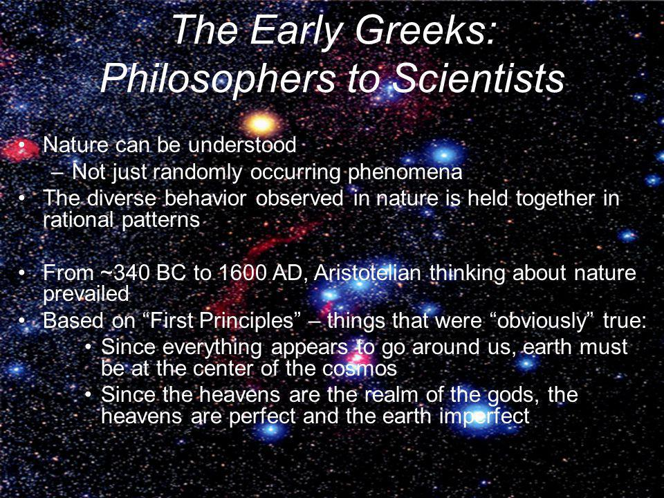 The Early Greeks: Philosophers to Scientists Nature can be understood –Not just randomly occurring phenomena The diverse behavior observed in nature i