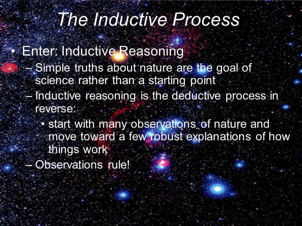 The Inductive Process Enter: Inductive Reasoning –Simple truths about nature are the goal of science rather than a starting point –Inductive reasoning