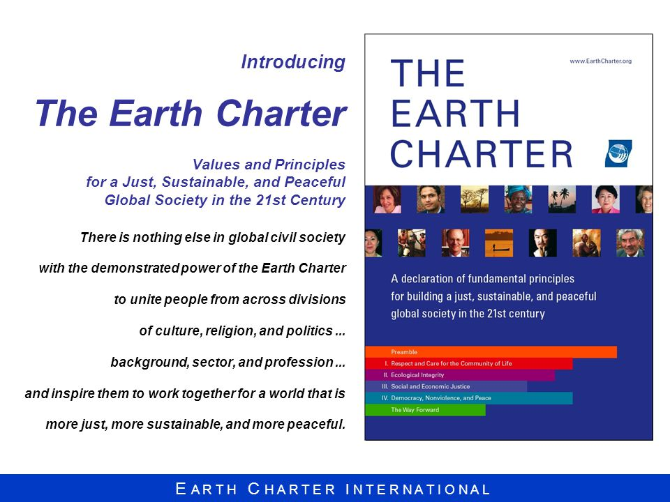 E A R T H C H A R T E R I N T E R N A T I O N A L Introducing The Earth Charter Values and Principles for a Just, Sustainable, and Peaceful Global Society in the 21st Century There is nothing else in global civil society with the demonstrated power of the Earth Charter to unite people from across divisions of culture, religion, and politics...