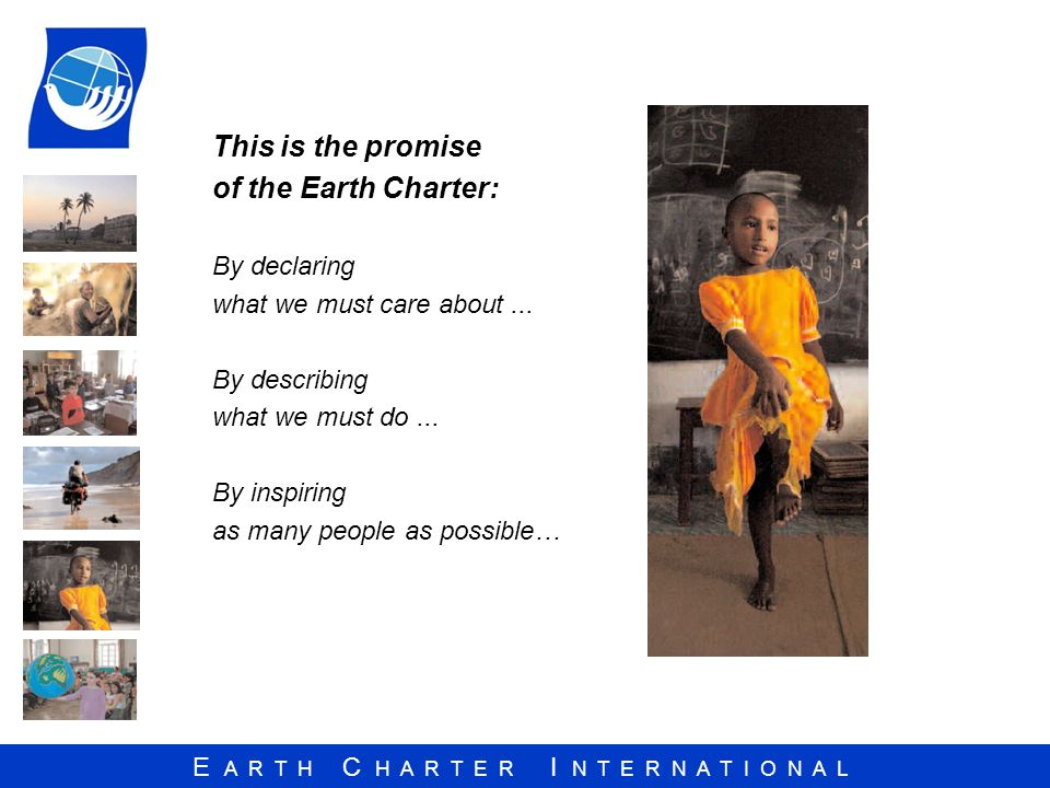 E A R T H C H A R T E R I N T E R N A T I O N A L This is the promise of the Earth Charter: By declaring what we must care about...