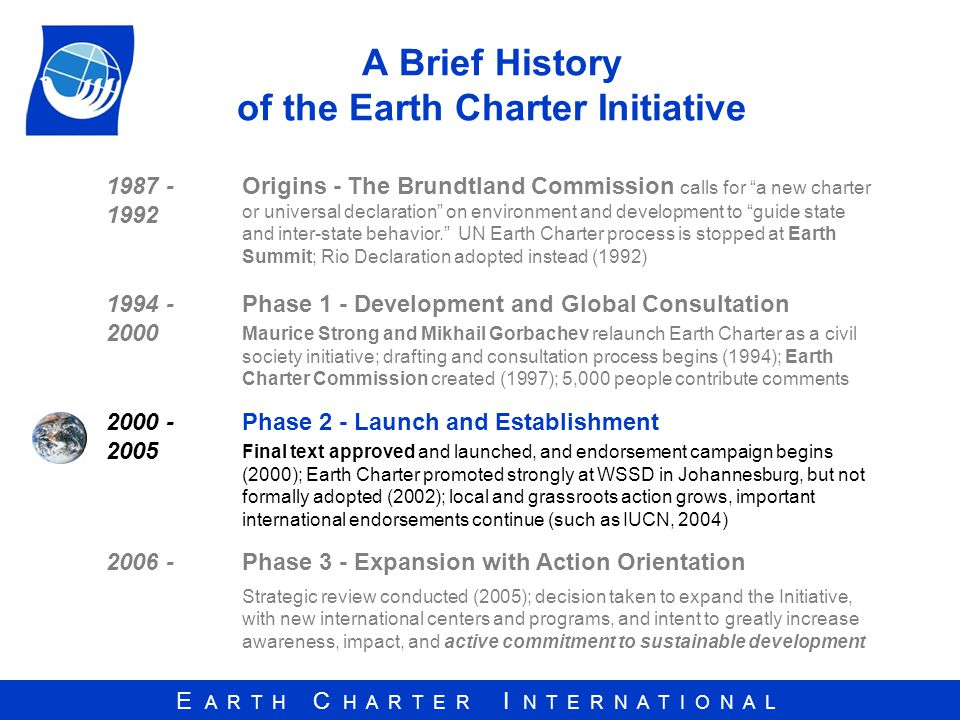 E A R T H C H A R T E R I N T E R N A T I O N A L A Brief History of the Earth Charter Initiative 1987 - 1992 Origins - The Brundtland Commission calls for a new charter or universal declaration on environment and development to guide state and inter-state behavior.