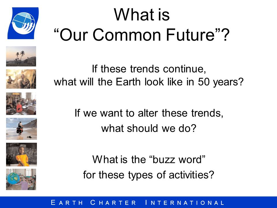 E A R T H C H A R T E R I N T E R N A T I O N A L What is Our Common Future.