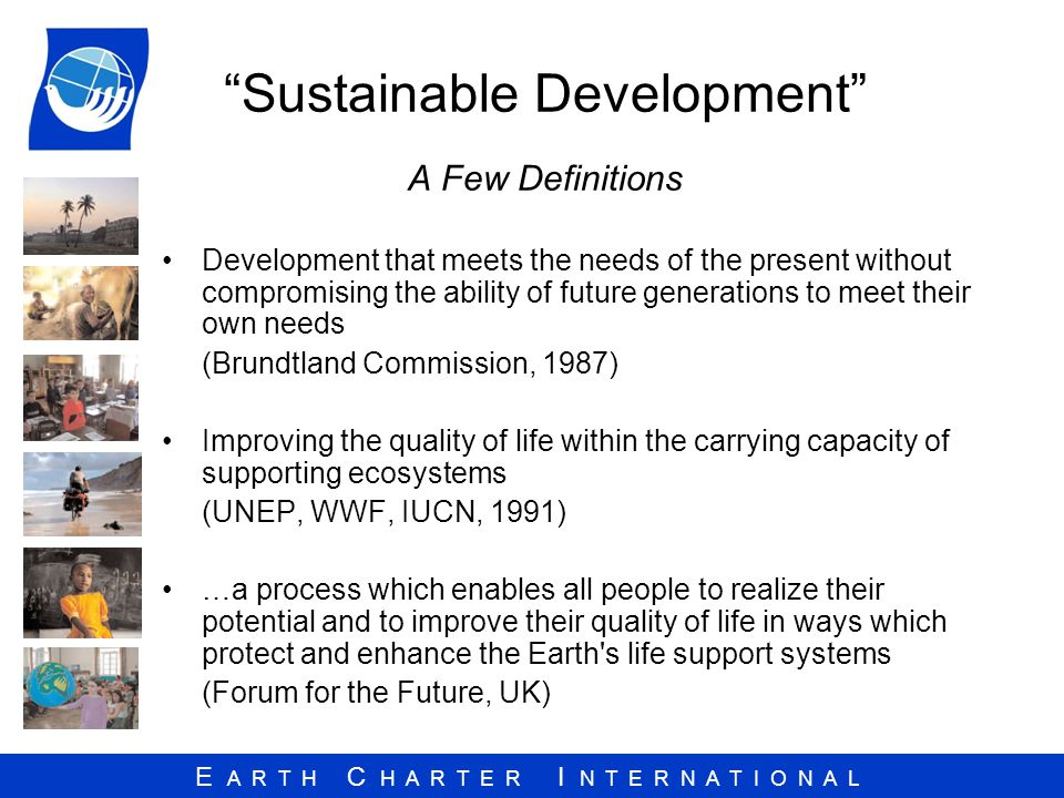 E A R T H C H A R T E R I N T E R N A T I O N A L Sustainable Development A Few Definitions Development that meets the needs of the present without compromising the ability of future generations to meet their own needs (Brundtland Commission, 1987) Improving the quality of life within the carrying capacity of supporting ecosystems (UNEP, WWF, IUCN, 1991) …a process which enables all people to realize their potential and to improve their quality of life in ways which protect and enhance the Earth s life support systems (Forum for the Future, UK)