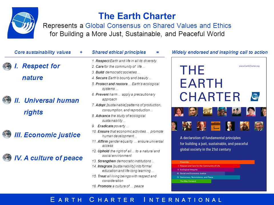 E A R T H C H A R T E R I N T E R N A T I O N A L The Earth Charter Represents a Global Consensus on Shared Values and Ethics for Building a More Just, Sustainable, and Peaceful World 1.