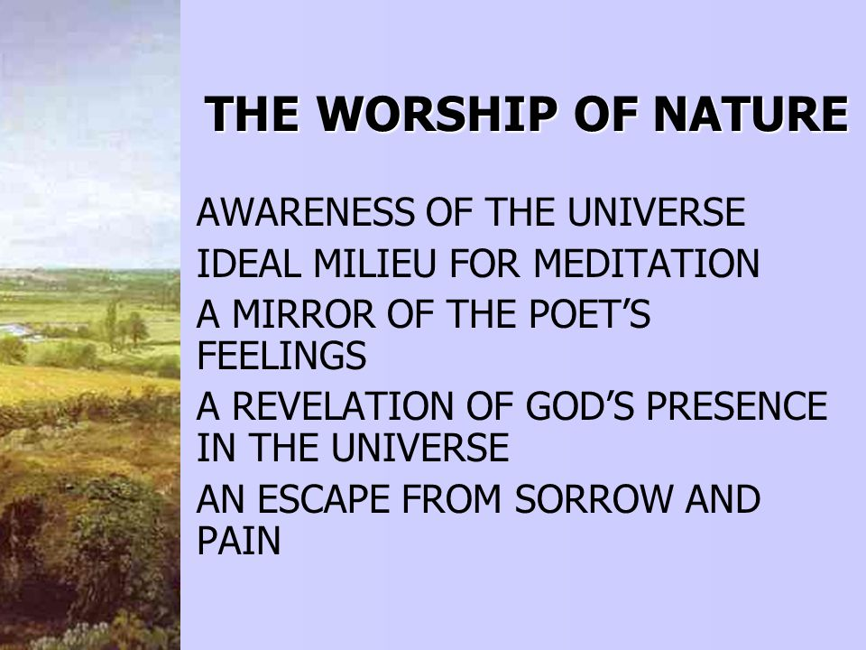 THEWORSHIP OF NATURE THE WORSHIP OF NATURE AWARENESS OF THE UNIVERSE IDEAL MILIEU FOR MEDITATION A MIRROR OF THE POETS FEELINGS A REVELATION OF GODS PRESENCE IN THE UNIVERSE AN ESCAPE FROM SORROW AND PAIN
