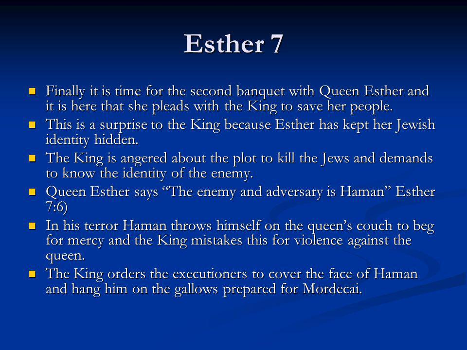 Esther 7 Finally it is time for the second banquet with Queen Esther and it is here that she pleads with the King to save her people. Finally it is ti
