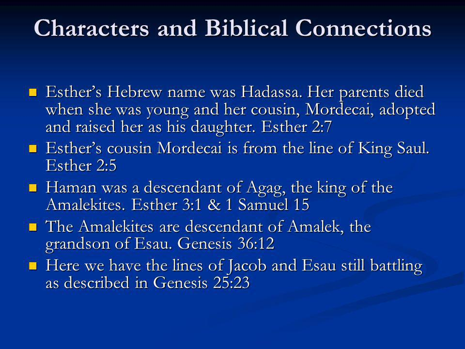Characters and Biblical Connections Esthers Hebrew name was Hadassa. Her parents died when she was young and her cousin, Mordecai, adopted and raised