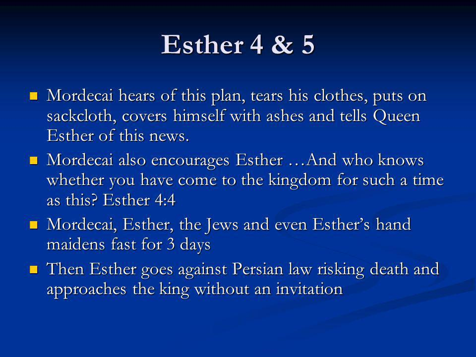 Esther 4 & 5 Mordecai hears of this plan, tears his clothes, puts on sackcloth, covers himself with ashes and tells Queen Esther of this news. Mordeca