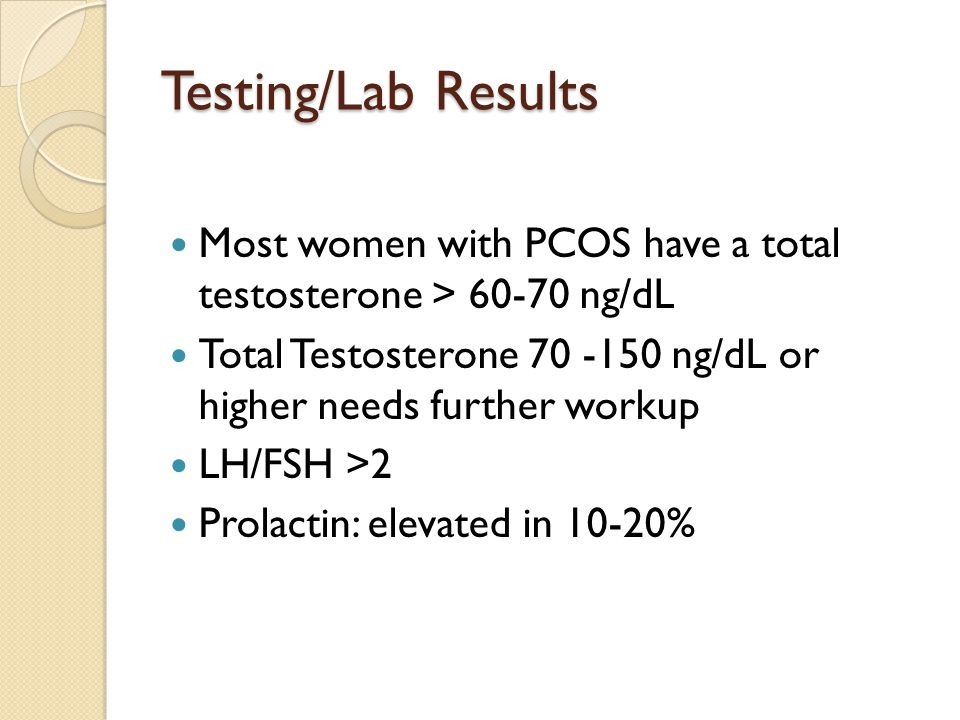 Testing/Lab Results Most women with PCOS have a total testosterone > 60-70 ng/dL Total Testosterone 70 -150 ng/dL or higher needs further workup LH/FS