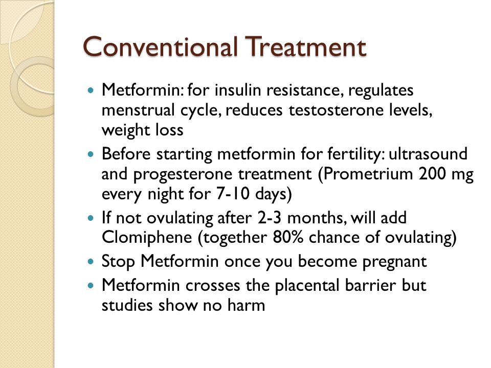 Conventional Treatment Metformin: for insulin resistance, regulates menstrual cycle, reduces testosterone levels, weight loss Before starting metformi