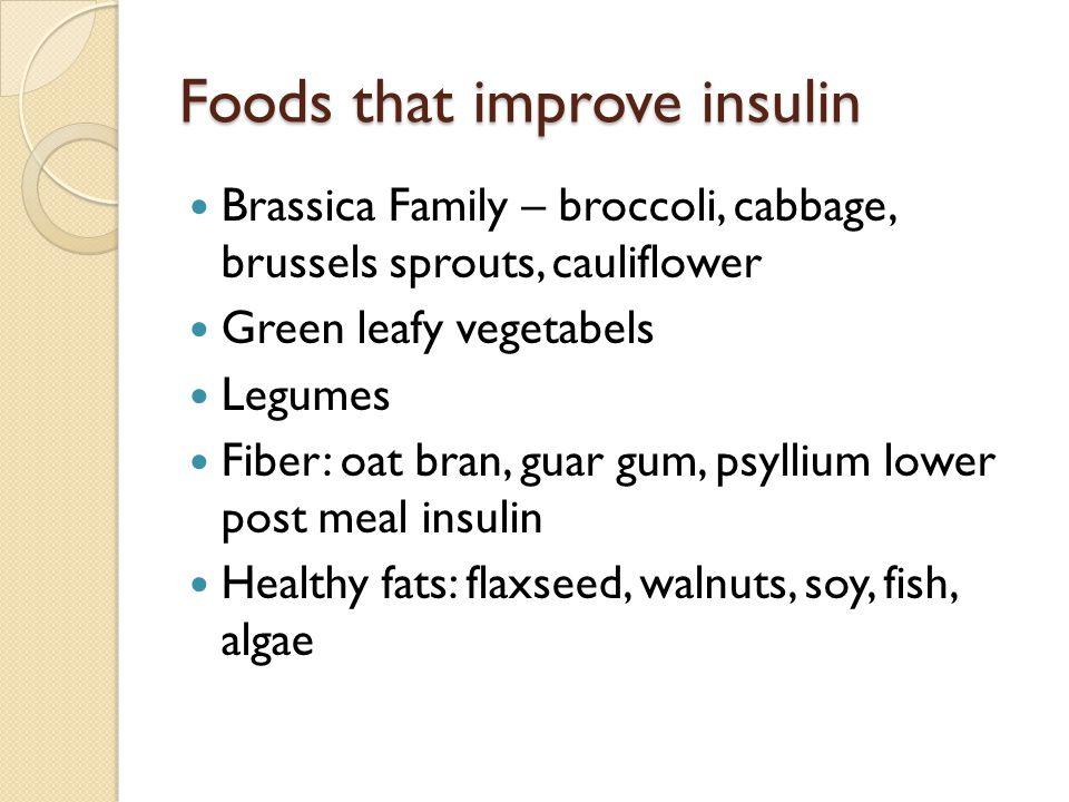 Foods that improve insulin Brassica Family – broccoli, cabbage, brussels sprouts, cauliflower Green leafy vegetabels Legumes Fiber: oat bran, guar gum