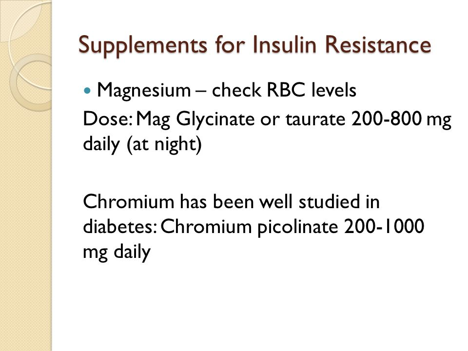 Supplements for Insulin Resistance Magnesium – check RBC levels Dose: Mag Glycinate or taurate 200-800 mg daily (at night) Chromium has been well stud