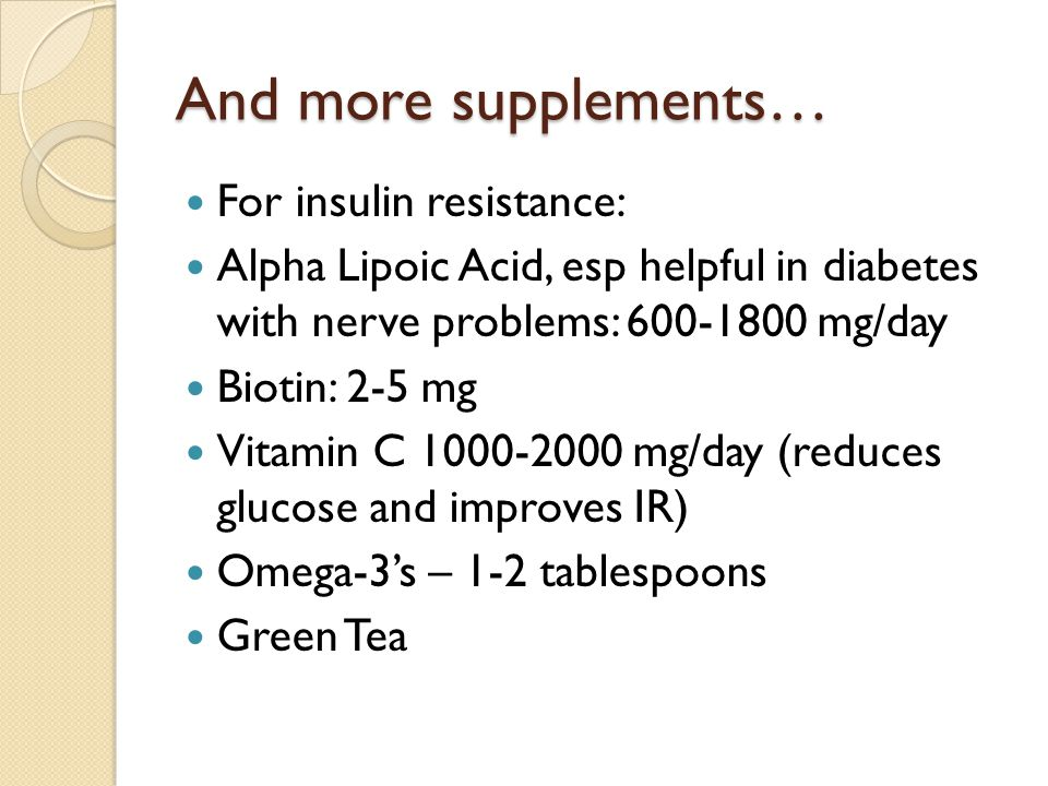 And more supplements… For insulin resistance: Alpha Lipoic Acid, esp helpful in diabetes with nerve problems: 600-1800 mg/day Biotin: 2-5 mg Vitamin C