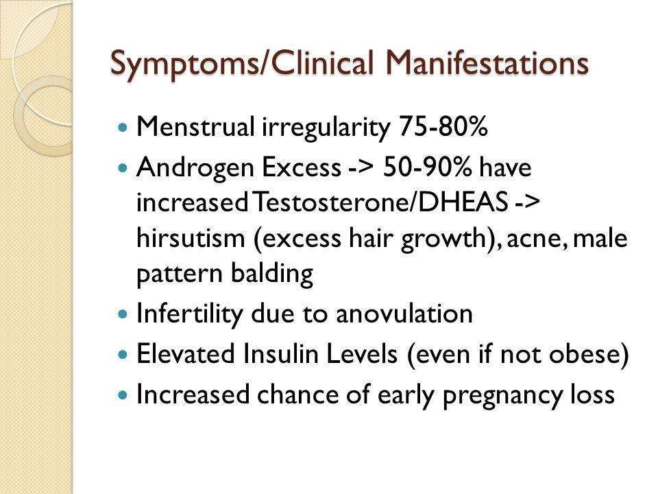 Symptoms/Clinical Manifestations Menstrual irregularity 75-80% Androgen Excess -> 50-90% have increased Testosterone/DHEAS -> hirsutism (excess hair g