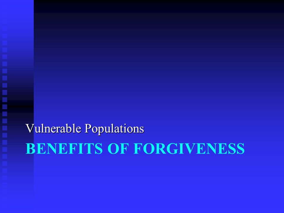 BENEFITS OF FORGIVENESS Vulnerable Populations