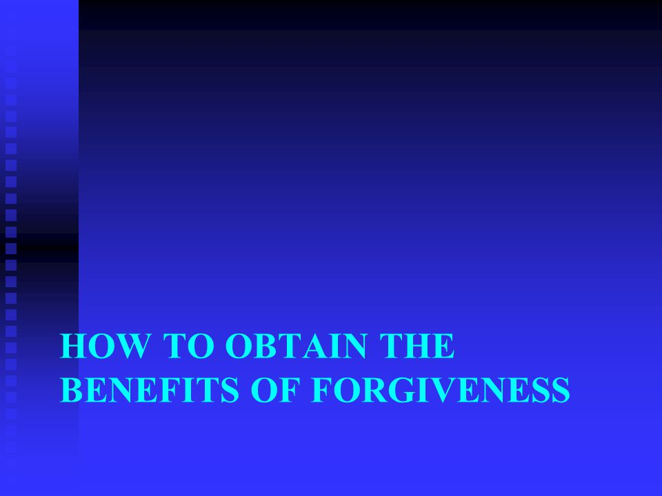 HOW TO OBTAIN THE BENEFITS OF FORGIVENESS