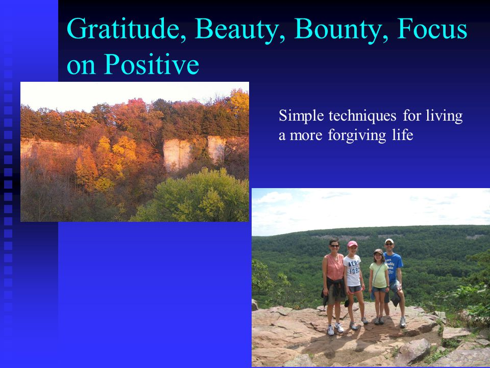 Gratitude, Beauty, Bounty, Focus on Positive Simple techniques for living a more forgiving life