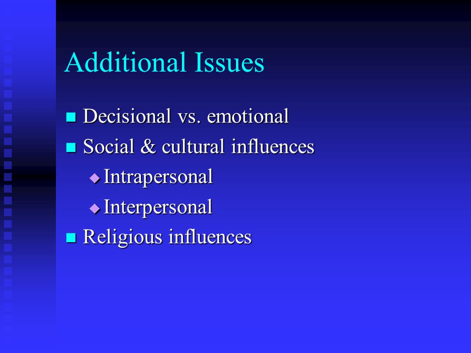 Additional Issues Decisional vs. emotional Decisional vs.