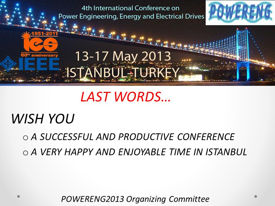 LAST WORDS… WISH YOU o A SUCCESSFUL AND PRODUCTIVE CONFERENCE o A VERY HAPPY AND ENJOYABLE TIME IN ISTANBUL POWERENG2013 Organizing Committee