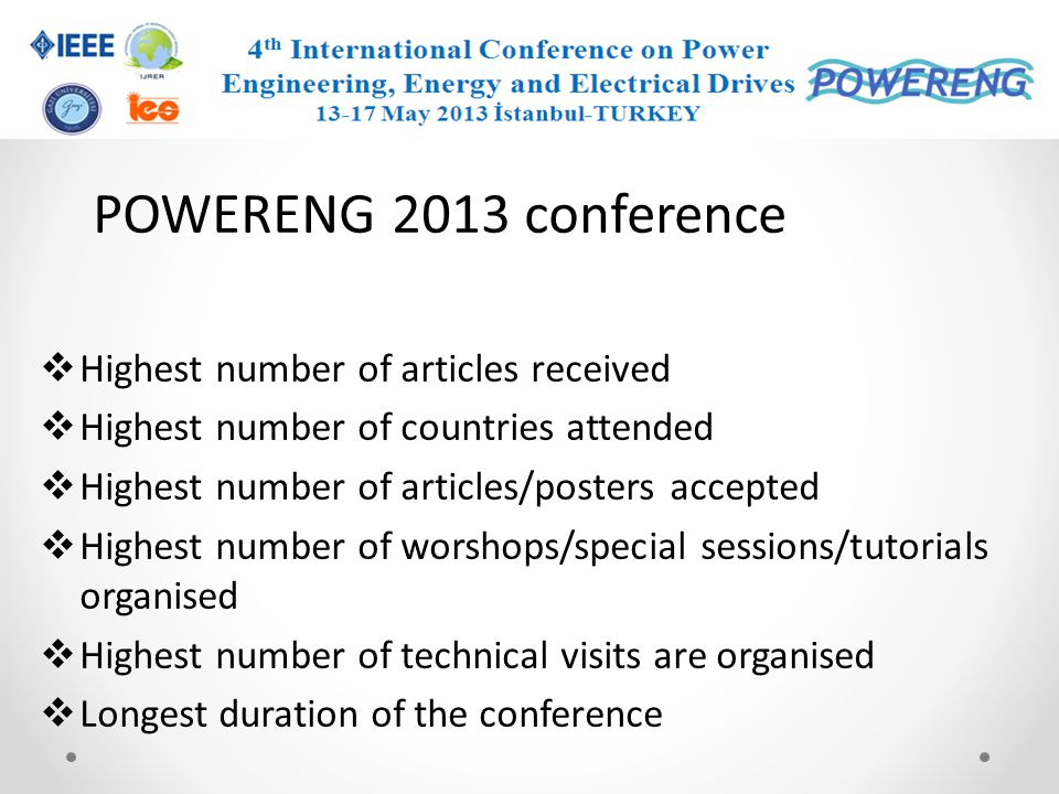 POWERENG 2013 conference On behalf of the organizing committee; I would like to thank specially to all who have done their valuable contributions to powereng2013 Authors Reviewers Keynote speakers Invited speakers Special session organizers Workshop organizers Tutorial organizers Sponsors, supporters, committees,