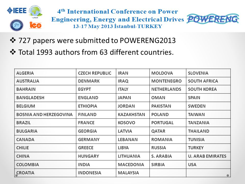 727 papers were submitted to POWERENG2013 Total 1993 authors from 63 different countries. ALGERIACZECH REPUBLICIRANMOLDOVASLOVENIA AUSTRALIADENMARKIRA