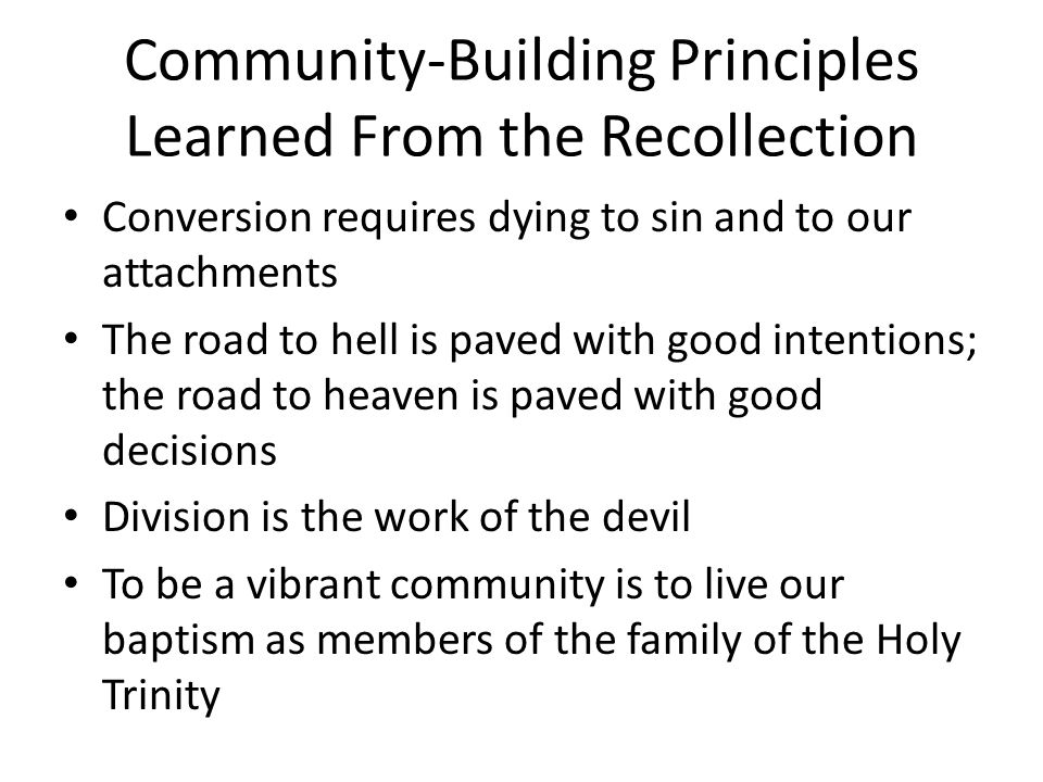 Community-Building Principles Learned From the Recollection The gift comes before the command Forgiveness is unlocking chains to set me free Law is the ordinance of reason for the common good Authority requires listening The Church is not a hierarchy but a communion The Spirit of God brings consensus