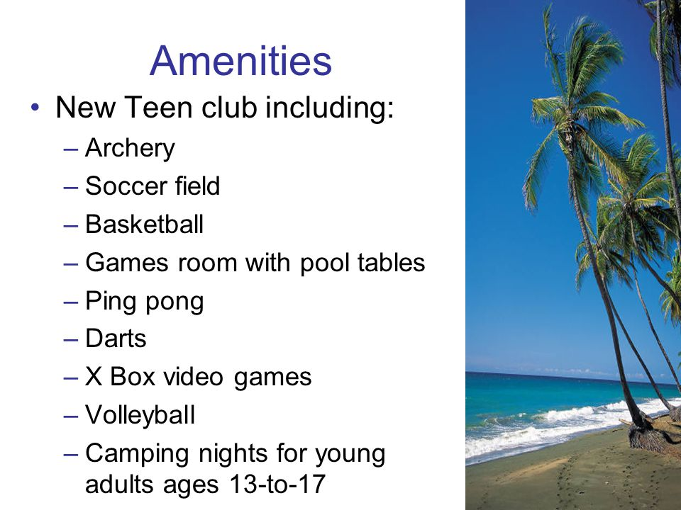 Amenities New Teen club including: –Archery –Soccer field –Basketball –Games room with pool tables –Ping pong –Darts –X Box video games –Volleyball –C