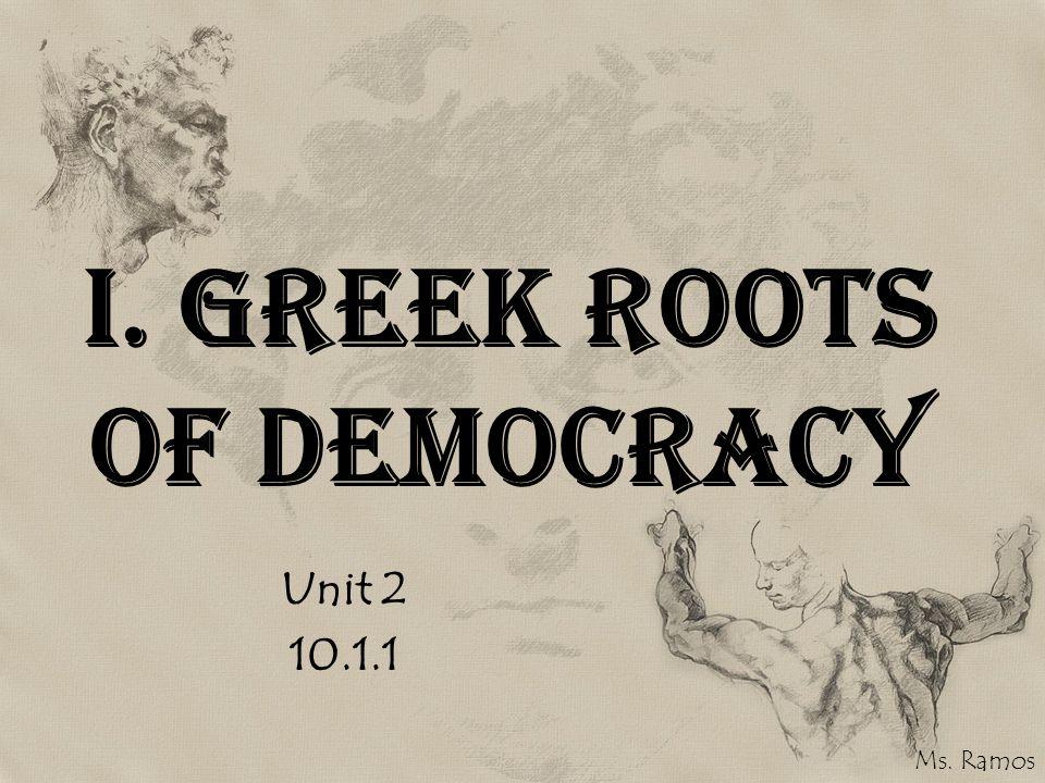 I. Greek Roots of Democracy Unit 2 10.1.1 Ms. Ramos