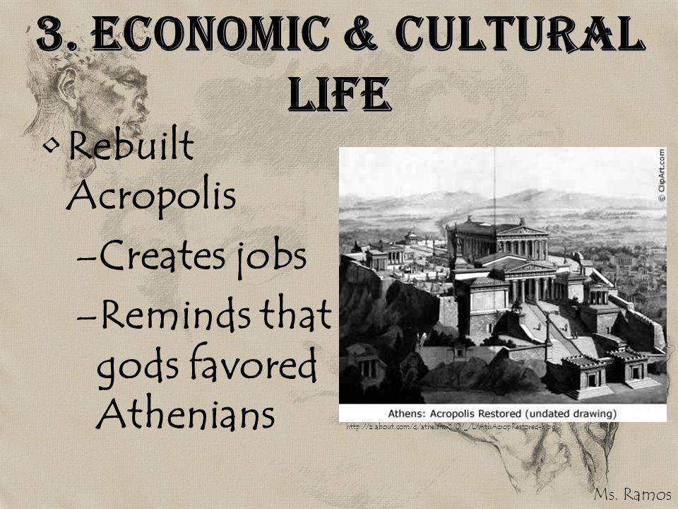 3. Economic & Cultural Life Rebuilt Acropolis –Creates jobs –Reminds that gods favored Athenians http://z.about.com/d/atheism/1/0/_/L/AthAcropRestored