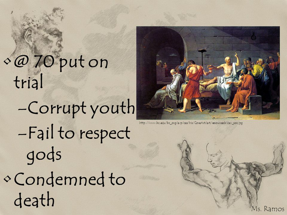 @ 70 put on trial –Corrupt youth –Fail to respect gods Condemned to death http://www.bc.edu/bc_org/avp/cas/his/CoreArt/art/resourcesb/dav_soc.jpg Ms.