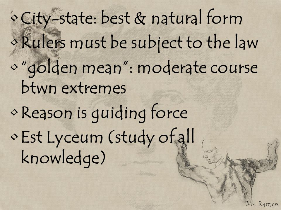 City-state: best & natural form Rulers must be subject to the law golden mean: moderate course btwn extremes Reason is guiding force Est Lyceum (study of all knowledge) Ms.