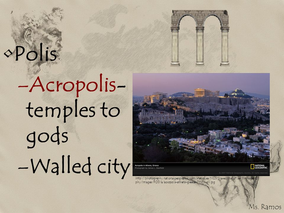 Polis –Acropolis- temples to gods –Walled city http://photography.nationalgeographic.com/staticfiles/NGS/Shared/StaticFiles/Photogra phy/Images/POD/a/acropolis-athens-greece-711916-sw.jpg Ms.