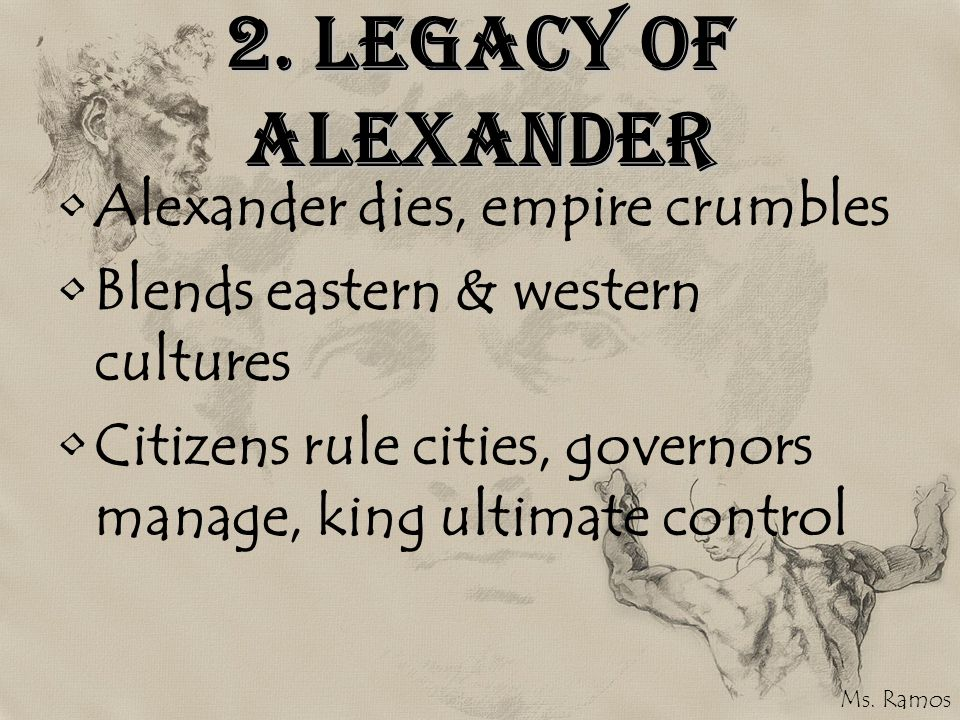2. Legacy of Alexander Alexander dies, empire crumbles Blends eastern & western cultures Citizens rule cities, governors manage, king ultimate control
