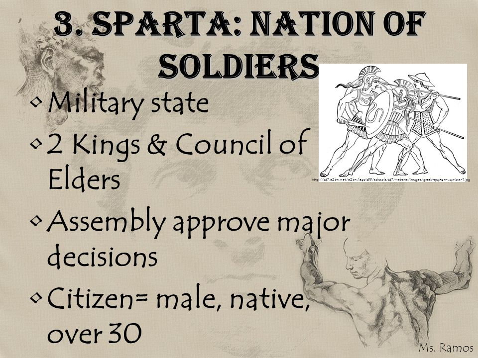 3. Sparta: Nation of Soldiers Military state 2 Kings & Council of Elders Assembly approve major decisions Citizen= male, native, over 30 http://cd7.e2