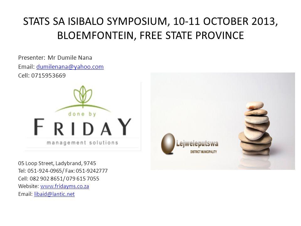 STATS SA ISIBALO SYMPOSIUM, 10-11 OCTOBER 2013, BLOEMFONTEIN, FREE STATE PROVINCE Presenter: Mr Dumile Nana Email: dumilenana@yahoo.comdumilenana@yaho