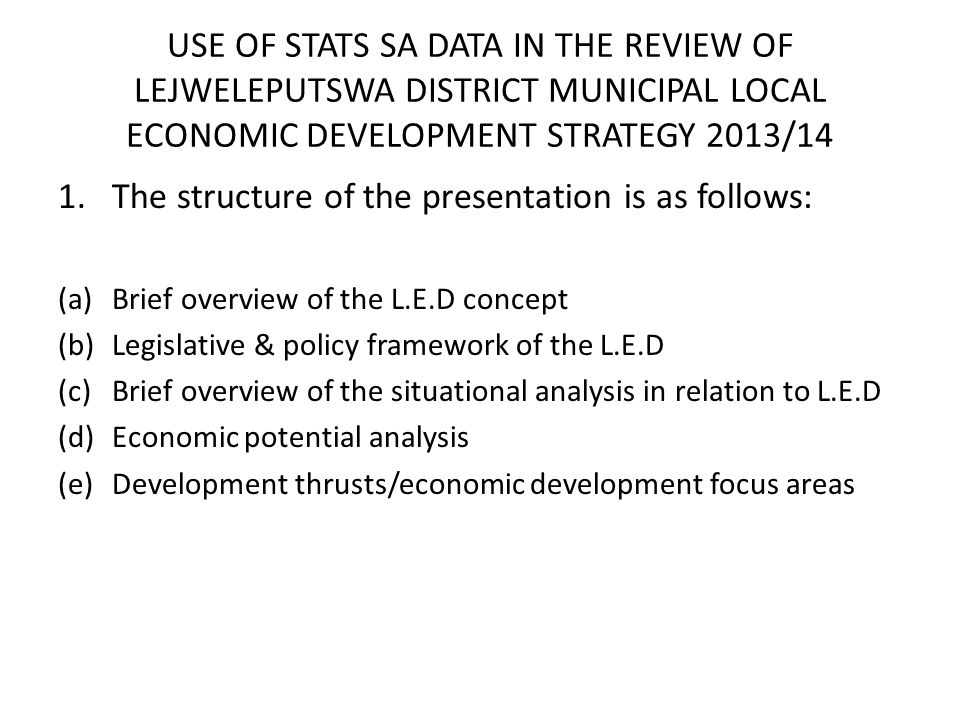 USE OF STATS SA DATA IN THE REVIEW OF LEJWELEPUTSWA DISTRICT MUNICIPAL LOCAL ECONOMIC DEVELOPMENT STRATEGY 2013/14 1.The structure of the presentation