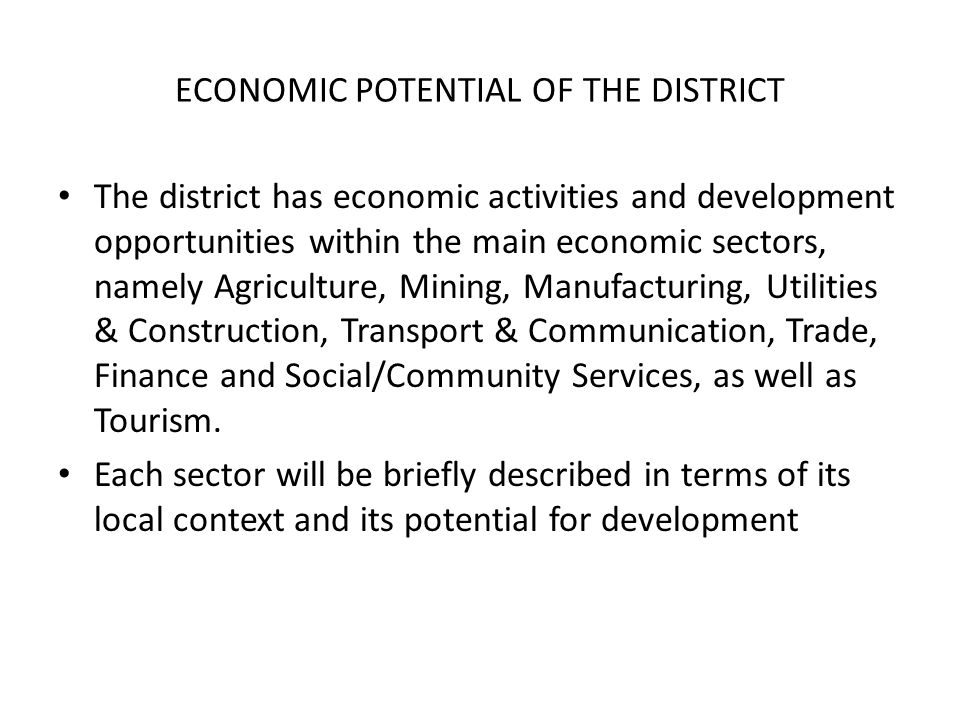 ECONOMIC POTENTIAL OF THE DISTRICT The district has economic activities and development opportunities within the main economic sectors, namely Agriculture, Mining, Manufacturing, Utilities & Construction, Transport & Communication, Trade, Finance and Social/Community Services, as well as Tourism.