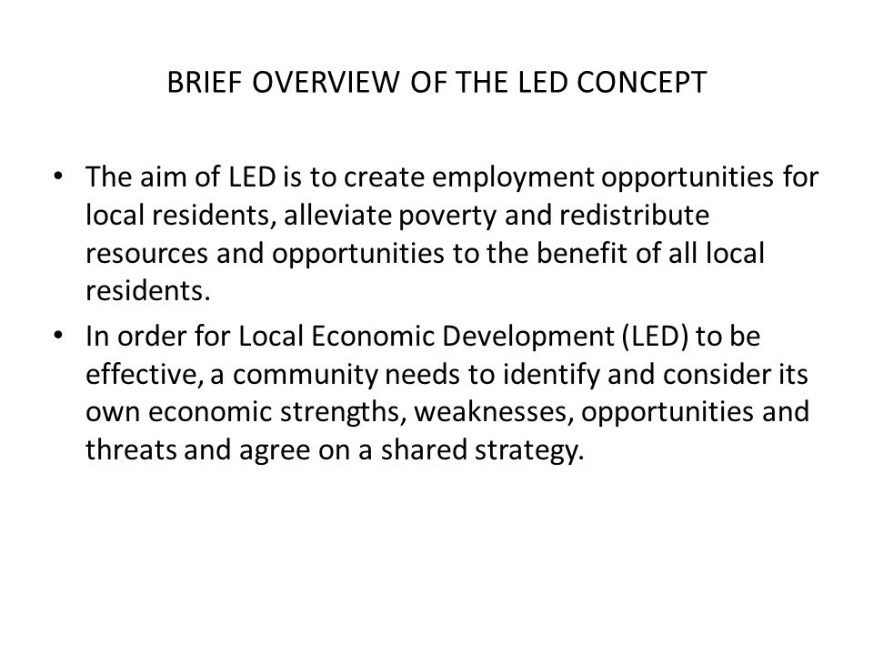 BRIEF OVERVIEW OF THE LED CONCEPT The aim of LED is to create employment opportunities for local residents, alleviate poverty and redistribute resources and opportunities to the benefit of all local residents.