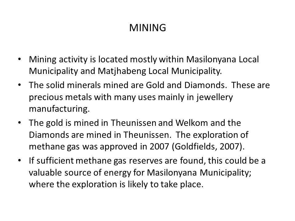 MINING Mining activity is located mostly within Masilonyana Local Municipality and Matjhabeng Local Municipality. The solid minerals mined are Gold an