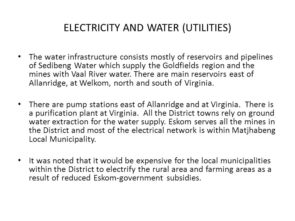 ELECTRICITY AND WATER (UTILITIES) The water infrastructure consists mostly of reservoirs and pipelines of Sedibeng Water which supply the Goldfields region and the mines with Vaal River water.