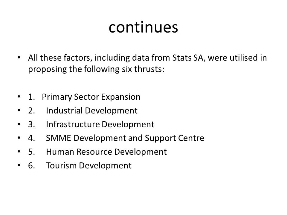 continues All these factors, including data from Stats SA, were utilised in proposing the following six thrusts: 1. Primary Sector Expansion 2.Industr