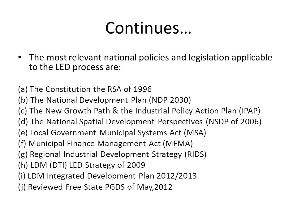 Continues… The most relevant national policies and legislation applicable to the LED process are: (a) The Constitution the RSA of 1996 (b) The National Development Plan (NDP 2030) (c) The New Growth Path & the Industrial Policy Action Plan (IPAP) (d) The National Spatial Development Perspectives (NSDP of 2006) (e) Local Government Municipal Systems Act (MSA) (f) Municipal Finance Management Act (MFMA) (g) Regional Industrial Development Strategy (RIDS) (h) LDM (DTI) LED Strategy of 2009 (i) LDM Integrated Development Plan 2012/2013 (j) Reviewed Free State PGDS of May,2012
