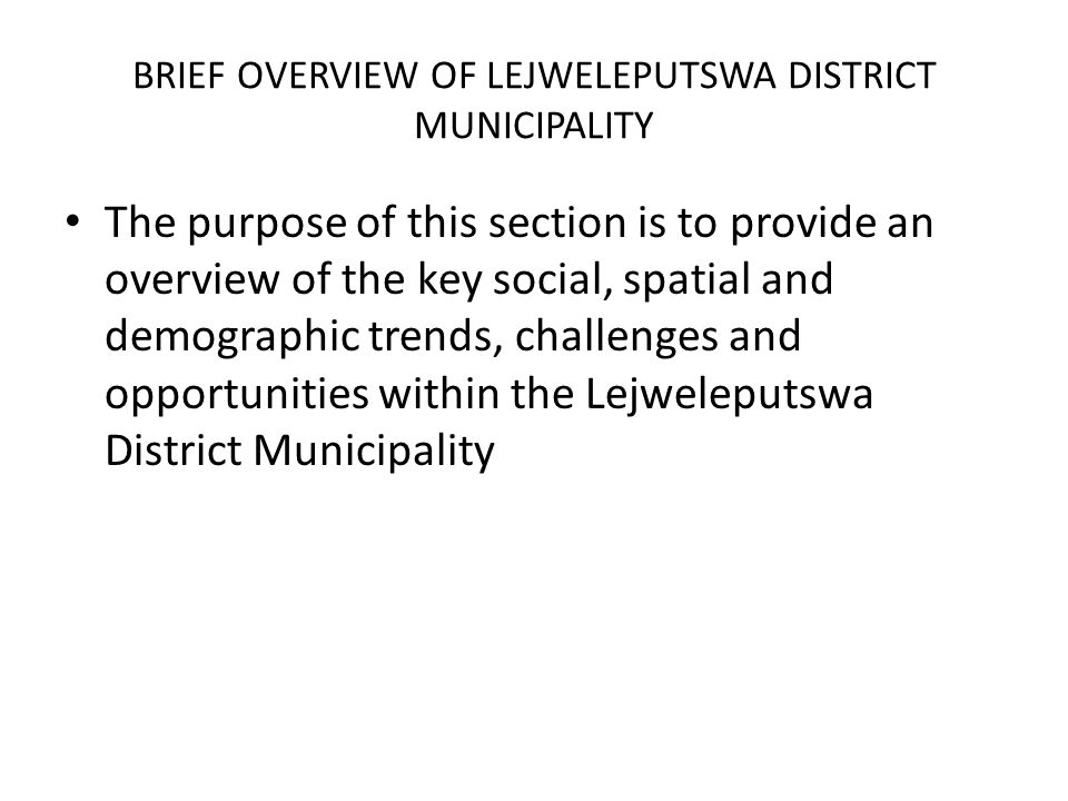 BRIEF OVERVIEW OF LEJWELEPUTSWA DISTRICT MUNICIPALITY The purpose of this section is to provide an overview of the key social, spatial and demographic trends, challenges and opportunities within the Lejweleputswa District Municipality