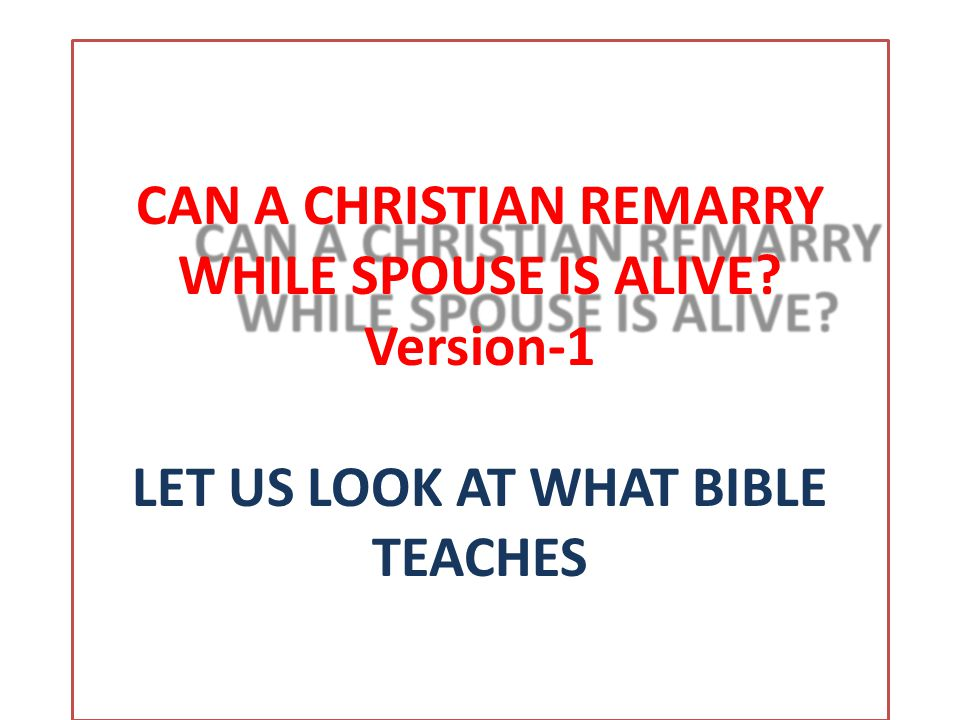 CAN A CHRISTIAN REMARRY WHILE SPOUSE IS ALIVE. CAN A CHRISTIAN REMARRY WHILE SPOUSE IS ALIVE.