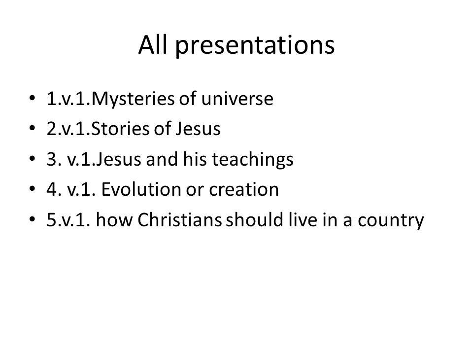 All presentations 1.v.1.Mysteries of universe 2.v.1.Stories of Jesus 3. v.1.Jesus and his teachings 4. v.1. Evolution or creation 5.v.1. how Christian